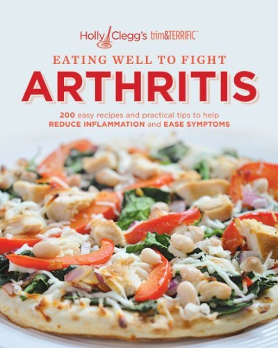 EATING WELL TO FIGHT ARTHRITIS: 200 easy recipes and practical tips to help REDUCE INFLAMMATION and EASE SYMPTOMS