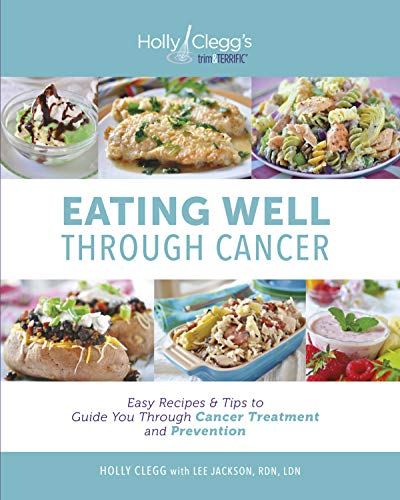 Eating Well Through Cancer: Easy Recipes & Tips to Guide you Through Treatment and Cancer Prevention