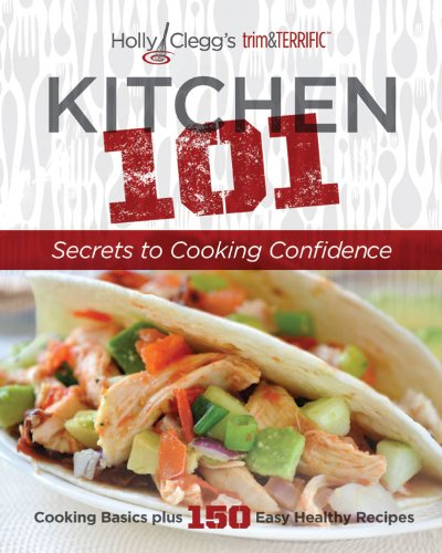 Holly Clegg's trim&TERRIFIC KITCHEN 101: Secrets to Cooking Confidence: Cooking Basics Plus 150 Easy Healthy Recipes